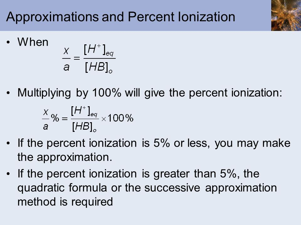 Approximations and Percent Ionization When Multiplying by 100% will give the percent ionization: If the percent ionization is 5% or less, you may make