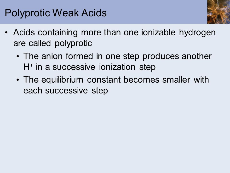 Polyprotic Weak Acids Acids containing more than one ionizable hydrogen are called polyprotic The anion formed in one step produces another H + in a s