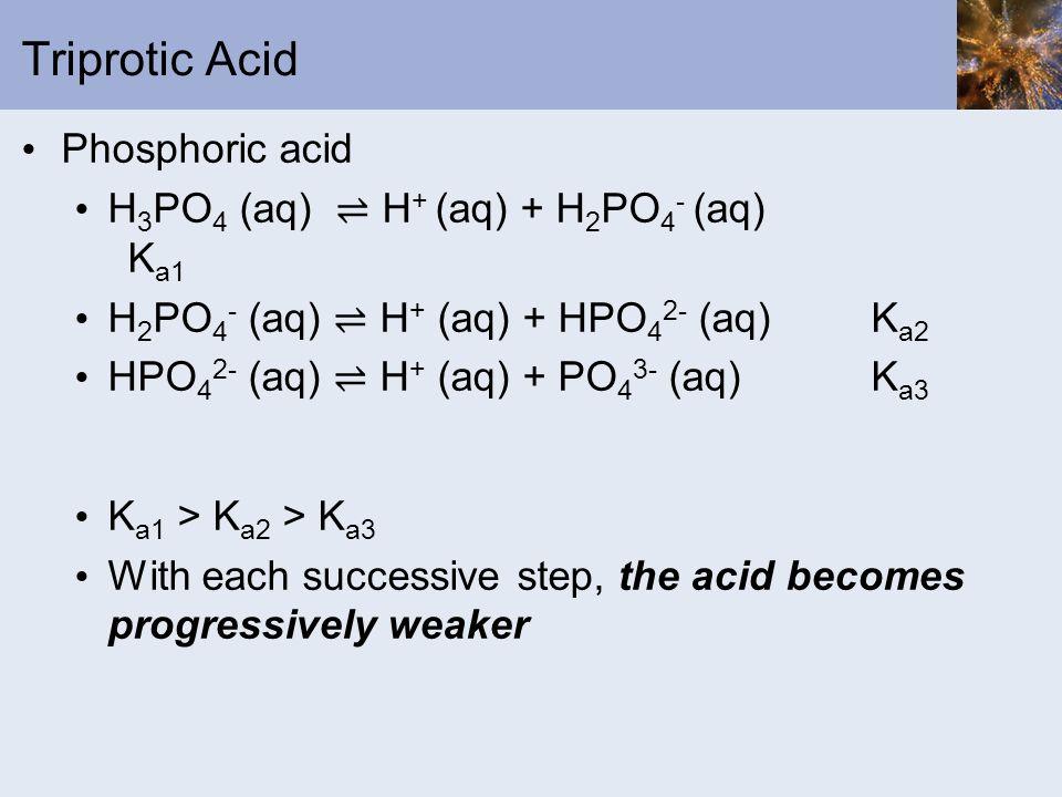 Triprotic Acid Phosphoric acid H 3 PO 4 (aq) H + (aq) + H 2 PO 4 - (aq) K a1 H 2 PO 4 - (aq) H + (aq) + HPO 4 2- (aq)K a2 HPO 4 2- (aq) H + (aq) + PO