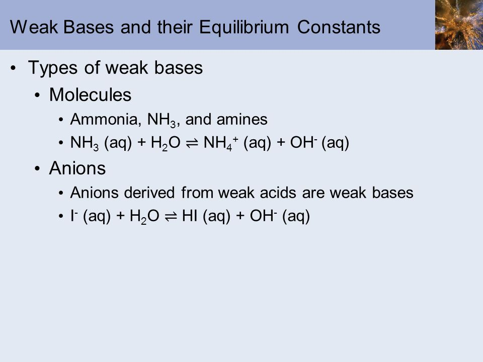 Weak Bases and their Equilibrium Constants Types of weak bases Molecules Ammonia, NH 3, and amines NH 3 (aq) + H 2 O NH 4 + (aq) + OH - (aq) Anions An
