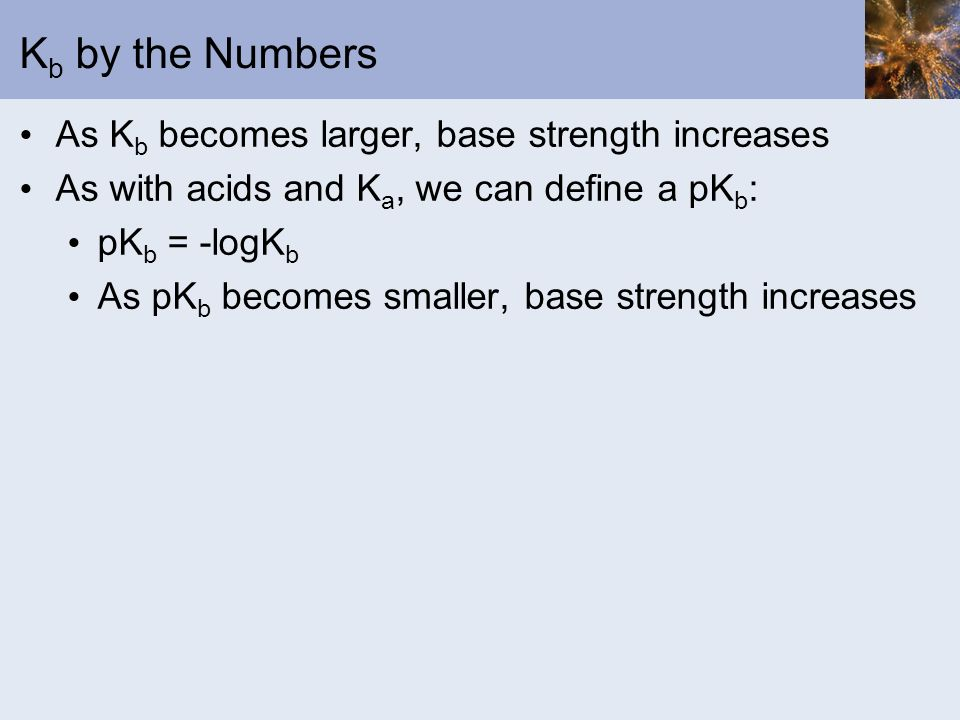 K b by the Numbers As K b becomes larger, base strength increases As with acids and K a, we can define a pK b : pK b = -logK b As pK b becomes smaller