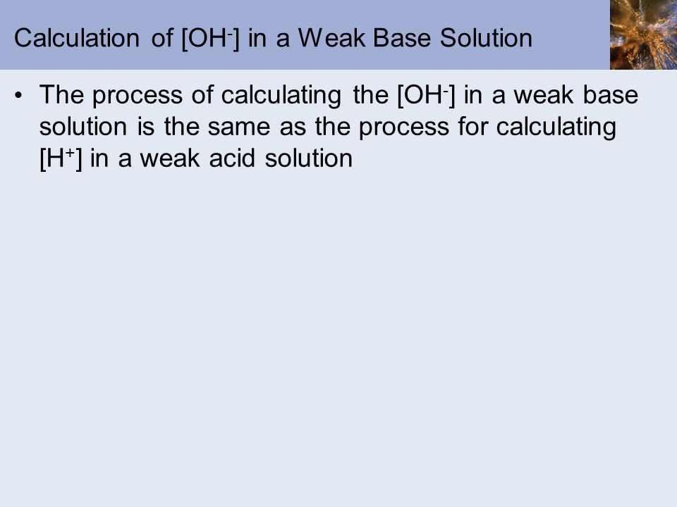 Calculation of [OH - ] in a Weak Base Solution The process of calculating the [OH - ] in a weak base solution is the same as the process for calculati