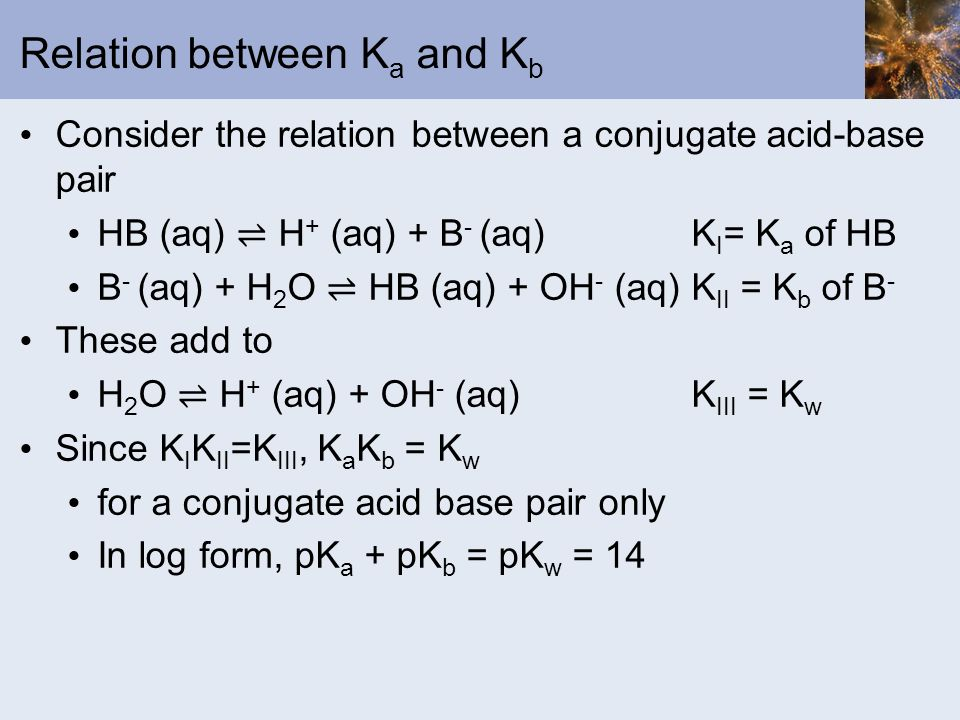 Relation between K a and K b Consider the relation between a conjugate acid-base pair HB (aq) H + (aq) + B - (aq) K I = K a of HB B - (aq) + H 2 O HB