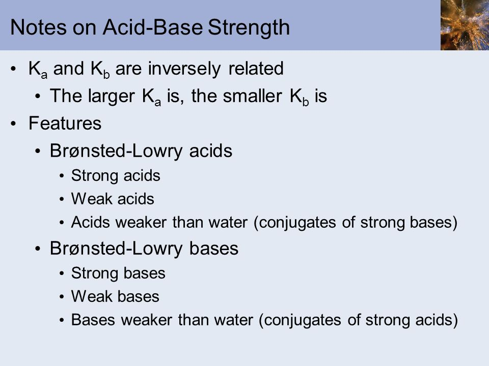Notes on Acid-Base Strength K a and K b are inversely related The larger K a is, the smaller K b is Features Brønsted-Lowry acids Strong acids Weak ac