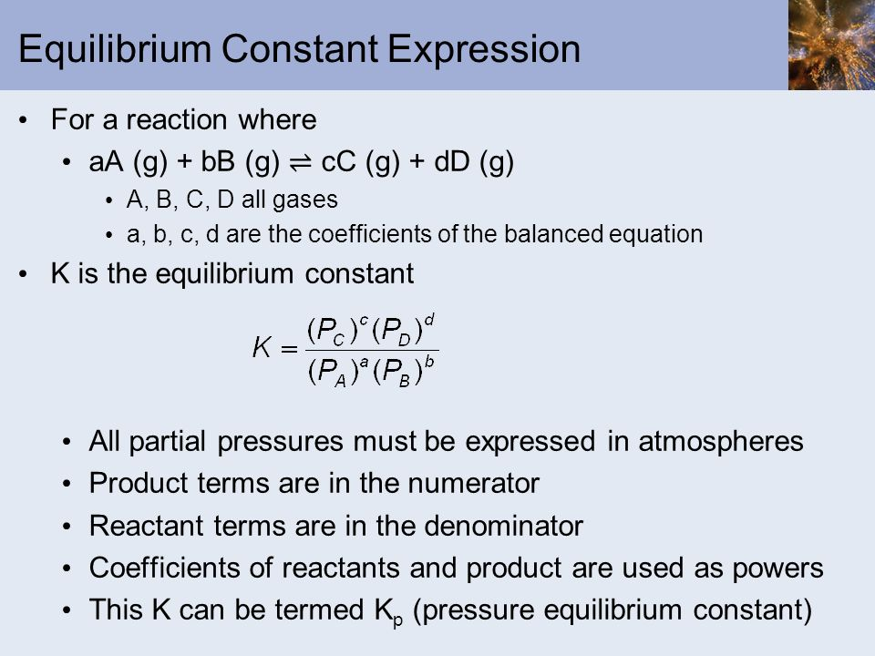 Equilibrium Constant Expression For a reaction where aA (g) + bB (g) cC (g) + dD (g) A, B, C, D all gases a, b, c, d are the coefficients of the balan