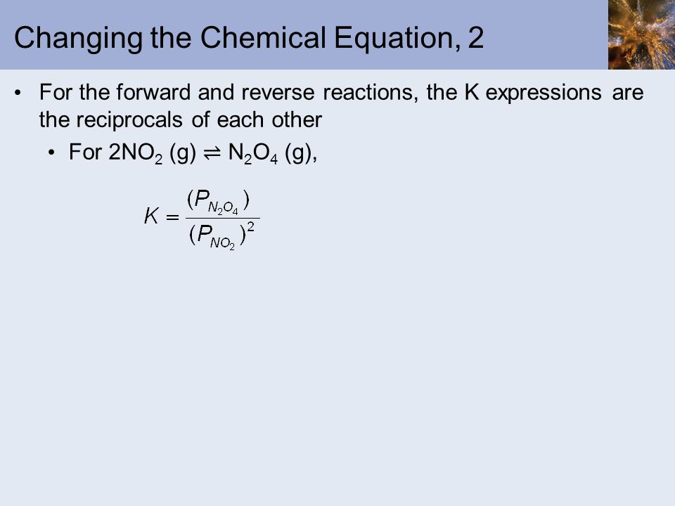 Changing the Chemical Equation, 2 For the forward and reverse reactions, the K expressions are the reciprocals of each other For 2NO 2 (g) N 2 O 4 (g)