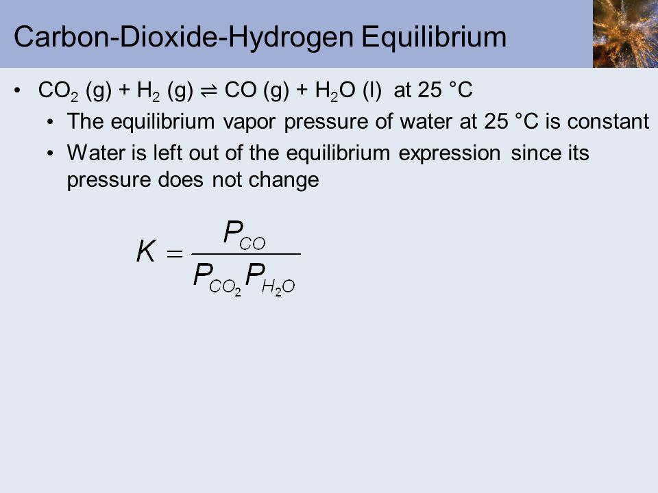 Carbon-Dioxide-Hydrogen Equilibrium CO 2 (g) + H 2 (g) CO (g) + H 2 O (l) at 25 °C The equilibrium vapor pressure of water at 25 °C is constant Water