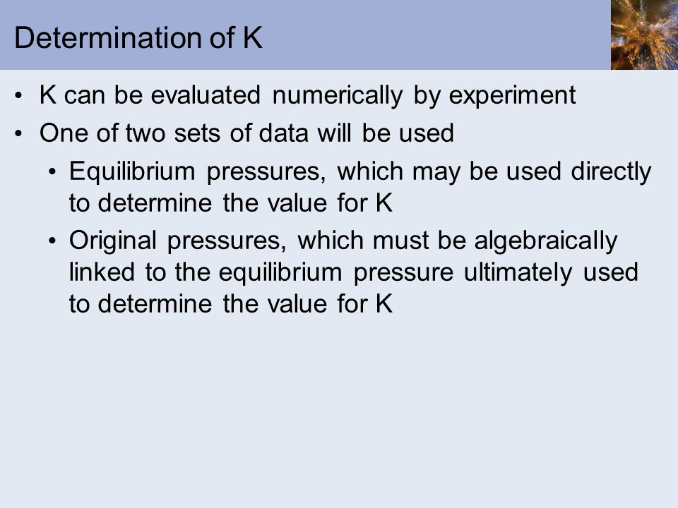 Determination of K K can be evaluated numerically by experiment One of two sets of data will be used Equilibrium pressures, which may be used directly