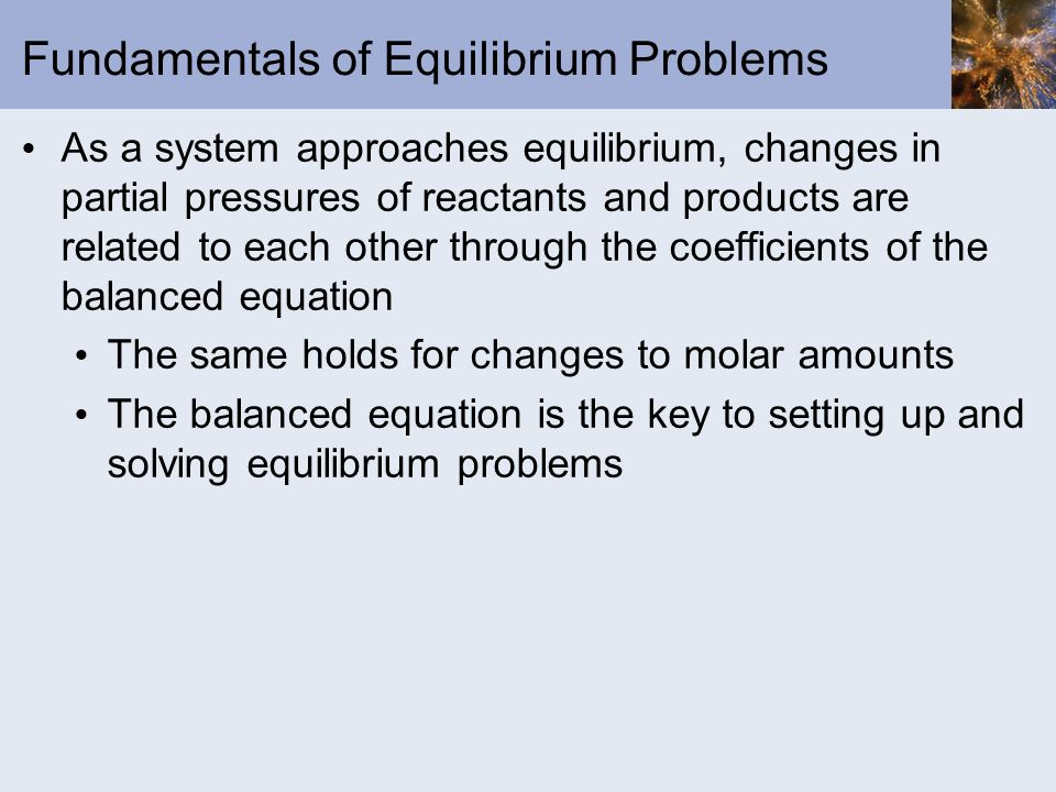 Fundamentals of Equilibrium Problems As a system approaches equilibrium, changes in partial pressures of reactants and products are related to each ot