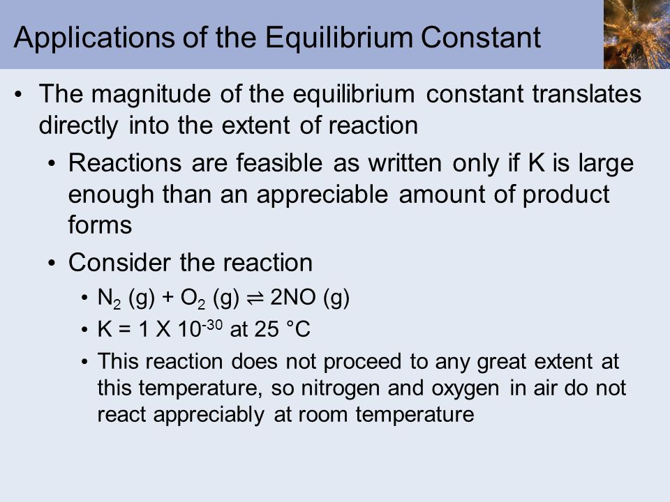 Applications of the Equilibrium Constant The magnitude of the equilibrium constant translates directly into the extent of reaction Reactions are feasi