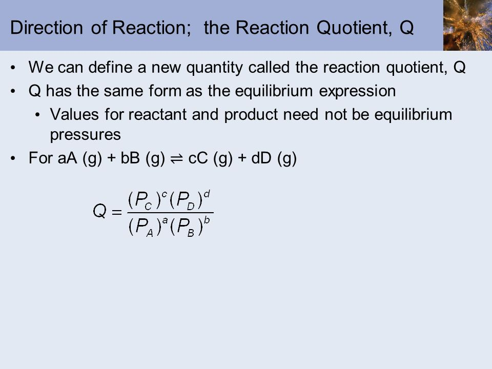 Direction of Reaction; the Reaction Quotient, Q We can define a new quantity called the reaction quotient, Q Q has the same form as the equilibrium ex