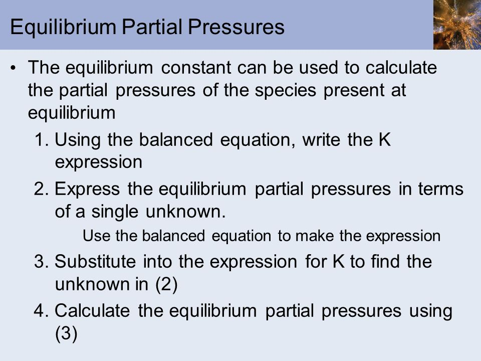 Equilibrium Partial Pressures The equilibrium constant can be used to calculate the partial pressures of the species present at equilibrium 1. Using t