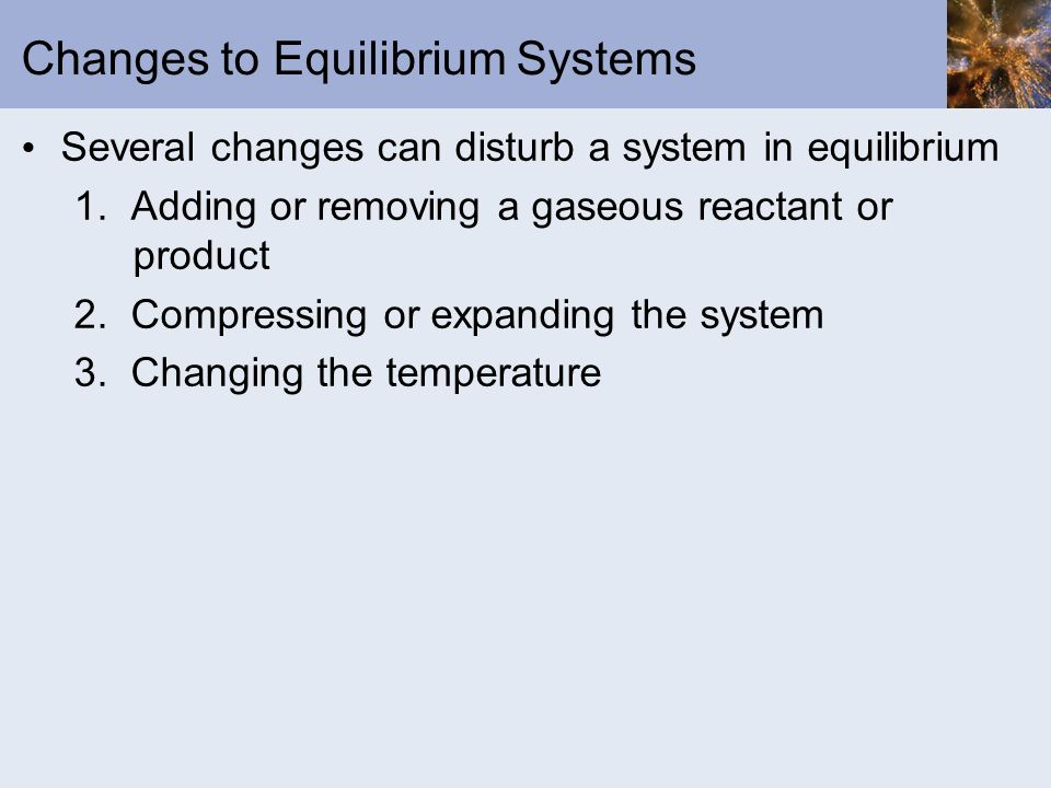 Changes to Equilibrium Systems Several changes can disturb a system in equilibrium 1. Adding or removing a gaseous reactant or product 2. Compressing
