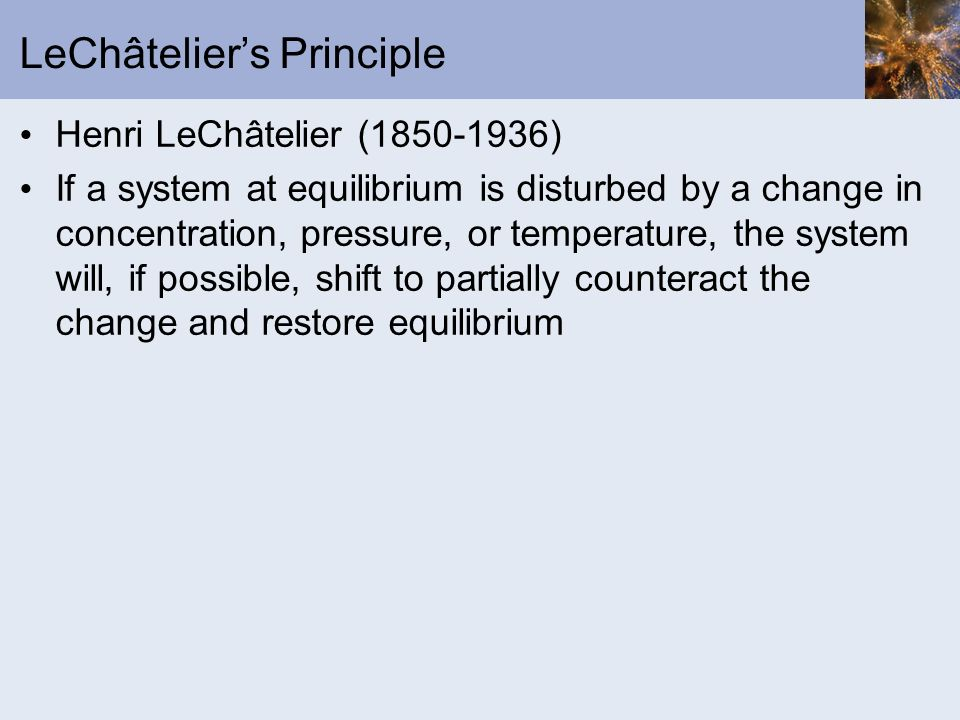 LeChâteliers Principle Henri LeChâtelier (1850-1936) If a system at equilibrium is disturbed by a change in concentration, pressure, or temperature, t