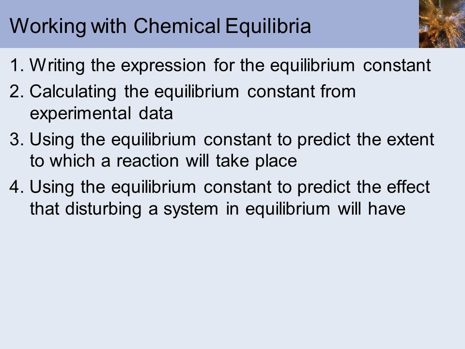 Working with Chemical Equilibria 1. Writing the expression for the equilibrium constant 2. Calculating the equilibrium constant from experimental data