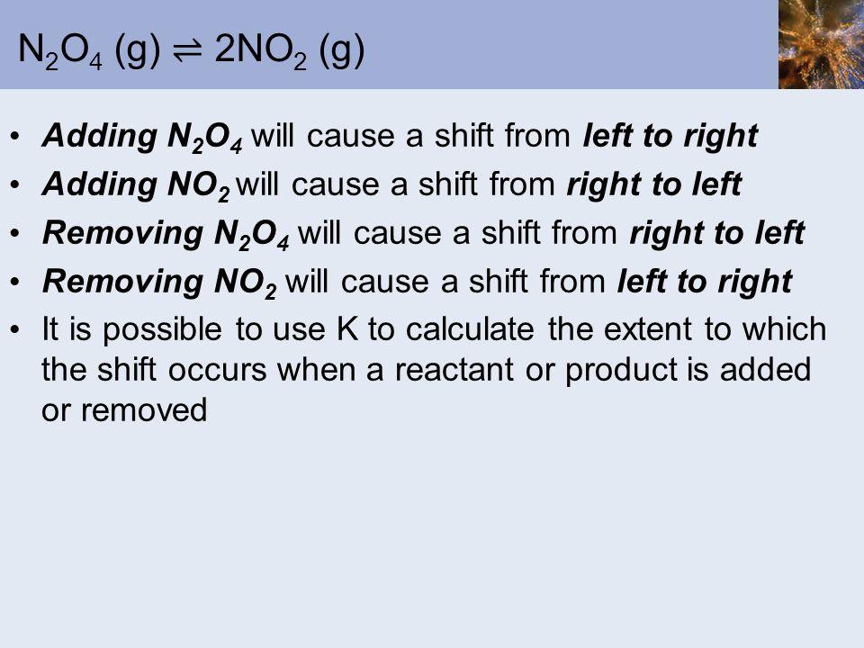 N 2 O 4 (g) 2NO 2 (g) Adding N 2 O 4 will cause a shift from left to right Adding NO 2 will cause a shift from right to left Removing N 2 O 4 will cau