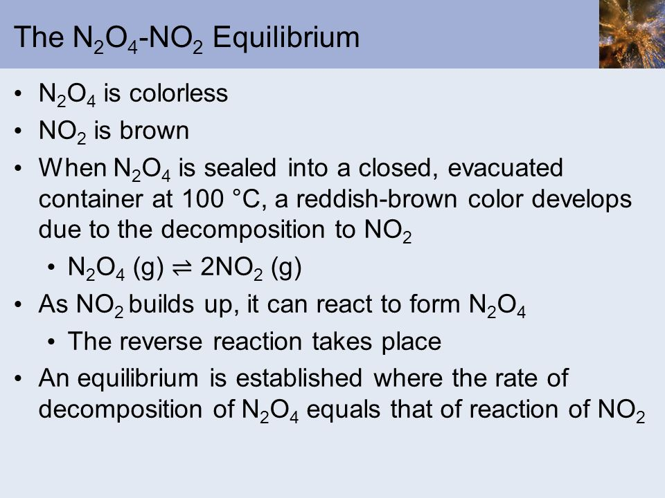 The N 2 O 4 -NO 2 Equilibrium N 2 O 4 is colorless NO 2 is brown When N 2 O 4 is sealed into a closed, evacuated container at 100 °C, a reddish-brown