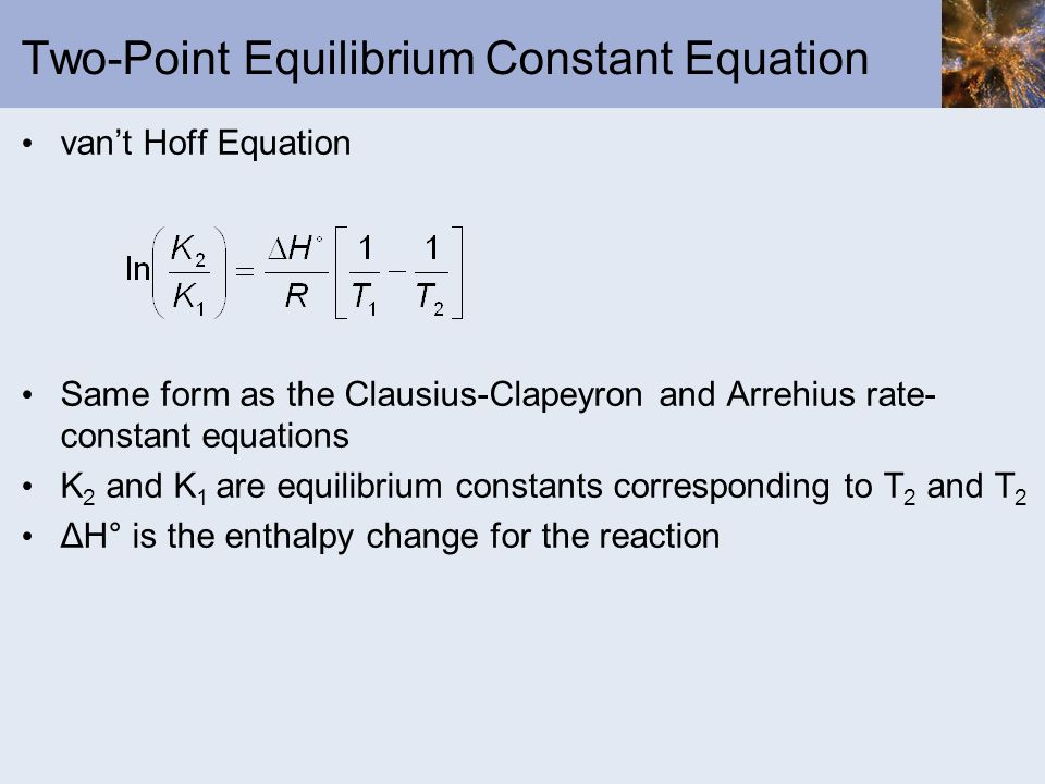 Two-Point Equilibrium Constant Equation vant Hoff Equation Same form as the Clausius-Clapeyron and Arrehius rate- constant equations K 2 and K 1 are e