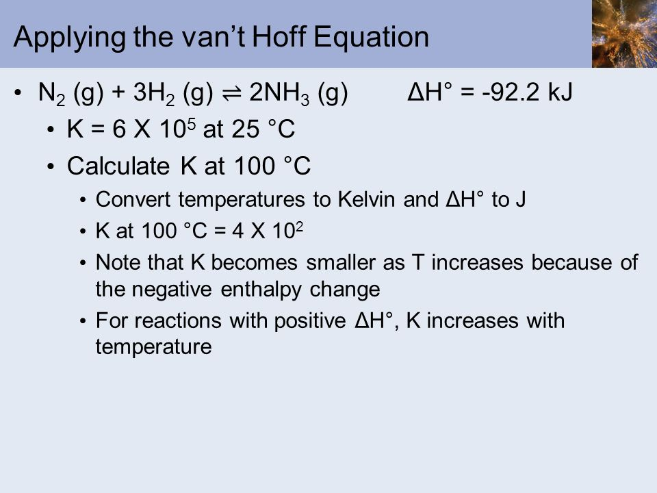 Applying the vant Hoff Equation N 2 (g) + 3H 2 (g) 2NH 3 (g)ΔH° = -92.2 kJ K = 6 X 10 5 at 25 °C Calculate K at 100 °C Convert temperatures to Kelvin