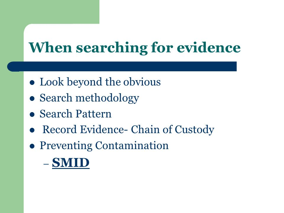 When searching for evidence Look beyond the obvious Search methodology Search Pattern Record Evidence- Chain of Custody Preventing Contamination – SMI