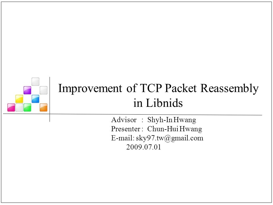 Improvement of TCP Packet Reassembly in Libnids Advisor : Shyh-In Hwang Presenter : Chun-Hui Hwang E-mail: sky97.tw@gmail.com 2009.07.01