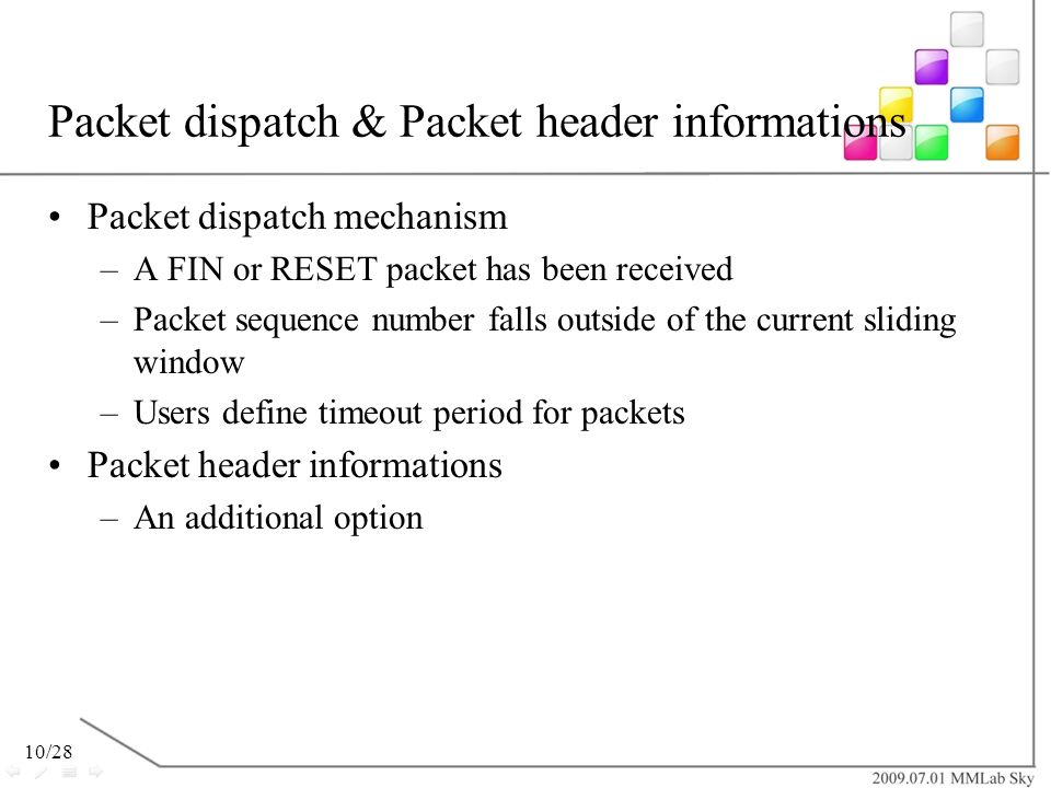10/28 Packet dispatch & Packet header informations Packet dispatch mechanism –A FIN or RESET packet has been received –Packet sequence number falls ou