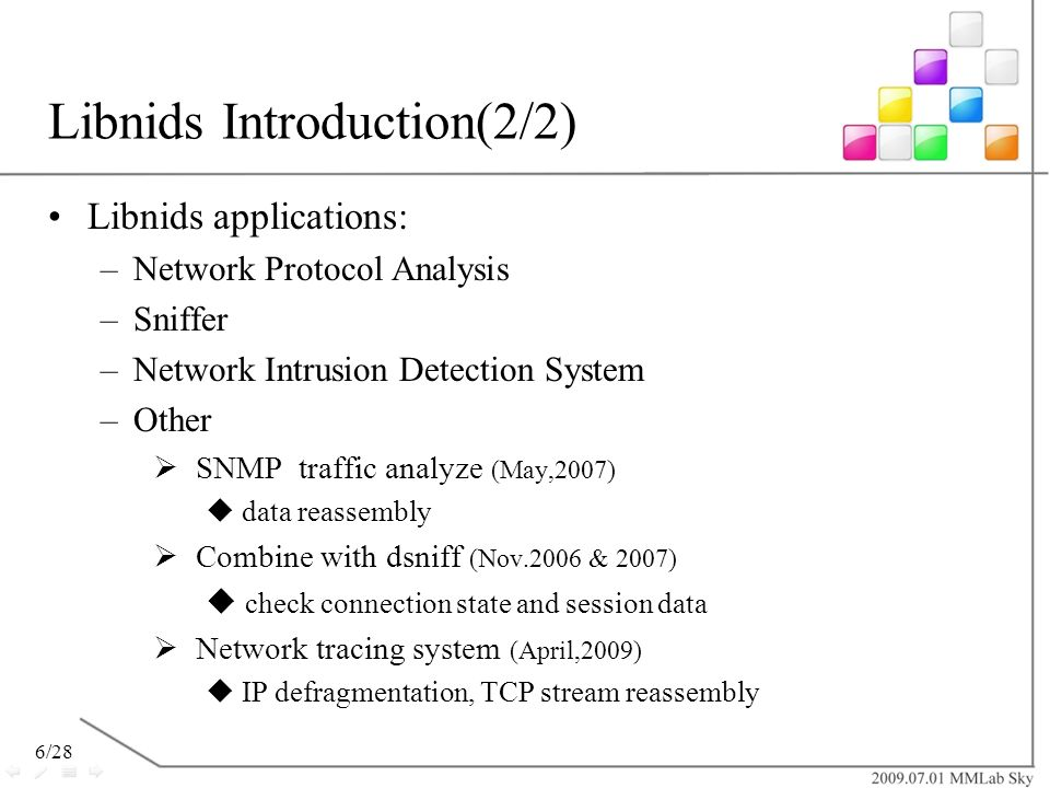 6/28 Libnids Introduction(2/2) Libnids applications: –Network Protocol Analysis –Sniffer –Network Intrusion Detection System –Other SNMP traffic analy