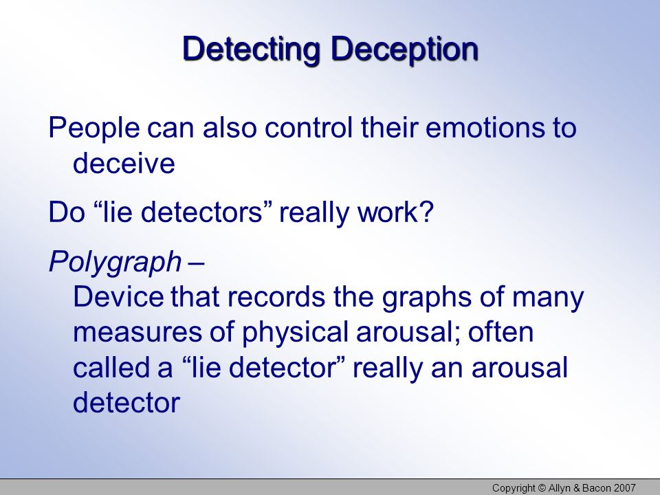 Copyright © Allyn & Bacon 2007 Detecting Deception People can also control their emotions to deceive Do lie detectors really work? Polygraph – Device