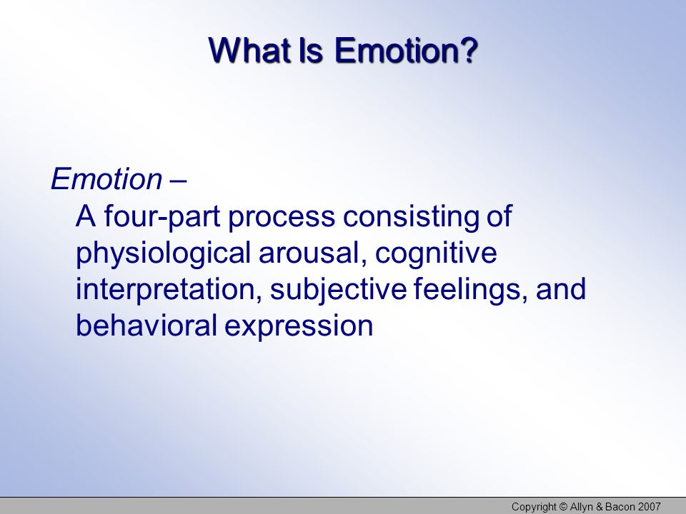 Copyright © Allyn & Bacon 2007 What Is Emotion? Emotion – A four-part process consisting of physiological arousal, cognitive interpretation, subjectiv