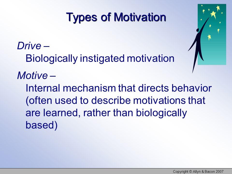 Copyright © Allyn & Bacon 2007 Types of Motivation Drive – Biologically instigated motivation Motive – Internal mechanism that directs behavior (often
