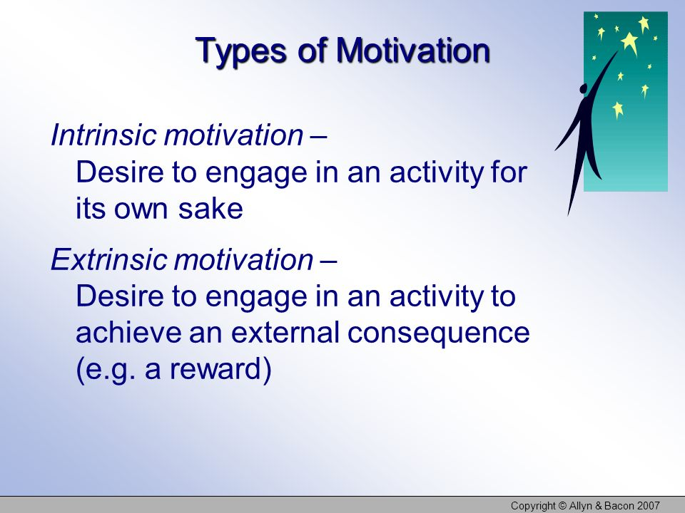 Copyright © Allyn & Bacon 2007 Types of Motivation Intrinsic motivation – Desire to engage in an activity for its own sake Extrinsic motivation – Desi