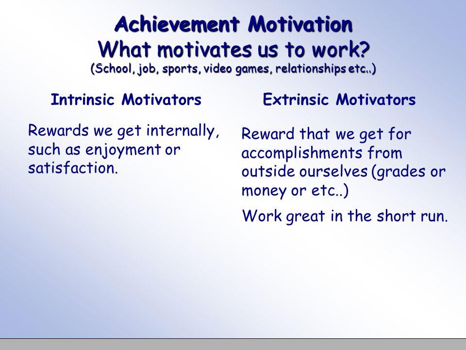 Achievement Motivation What motivates us to work? (School, job, sports, video games, relationships etc..) Intrinsic Motivators Rewards we get internal