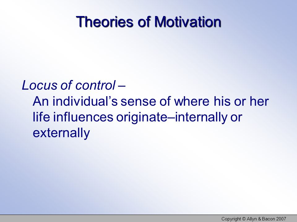 Copyright © Allyn & Bacon 2007 Theories of Motivation Locus of control – An individuals sense of where his or her life influences originate–internally