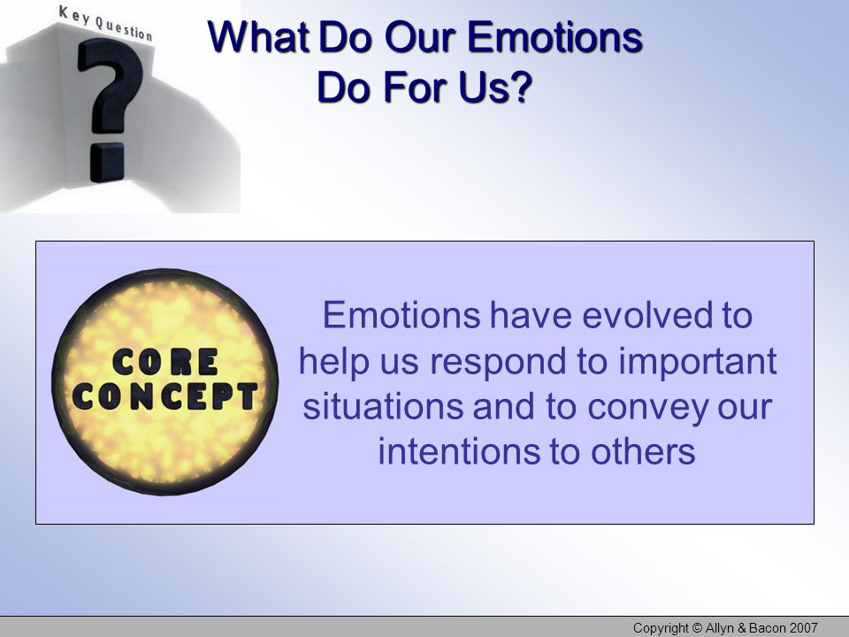 Copyright © Allyn & Bacon 2007 What Do Our Emotions Do For Us? Emotions have evolved to help us respond to important situations and to convey our inte