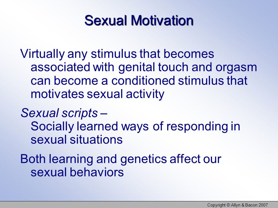 Copyright © Allyn & Bacon 2007 Sexual Motivation Virtually any stimulus that becomes associated with genital touch and orgasm can become a conditioned