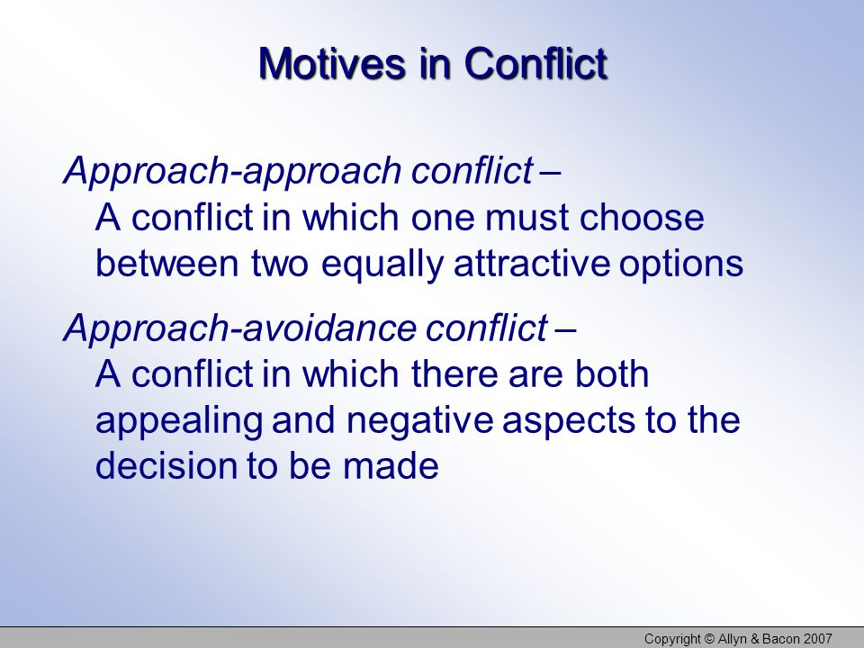 Copyright © Allyn & Bacon 2007 Motives in Conflict Approach-approach conflict – A conflict in which one must choose between two equally attractive opt