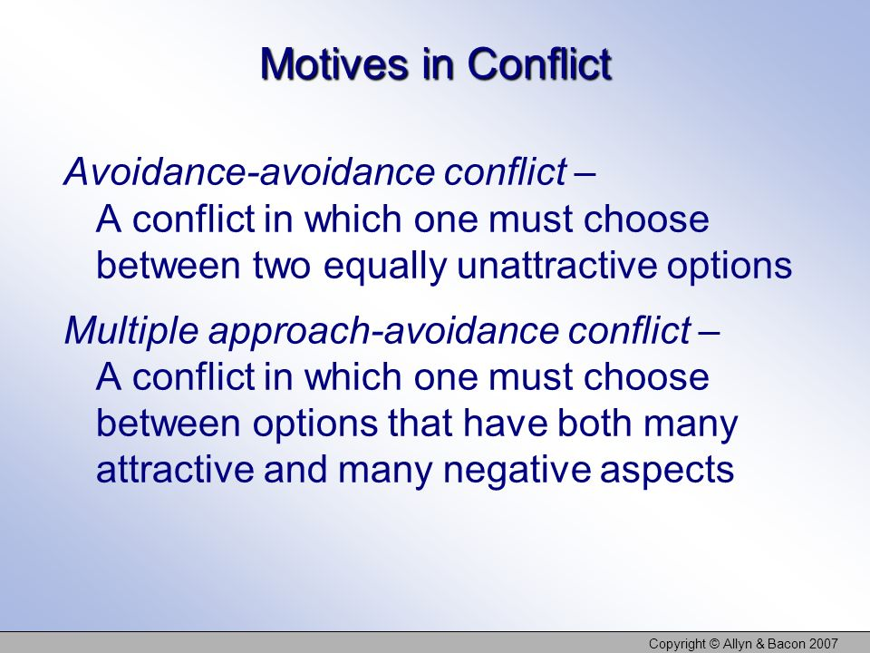 Copyright © Allyn & Bacon 2007 Motives in Conflict Avoidance-avoidance conflict – A conflict in which one must choose between two equally unattractive