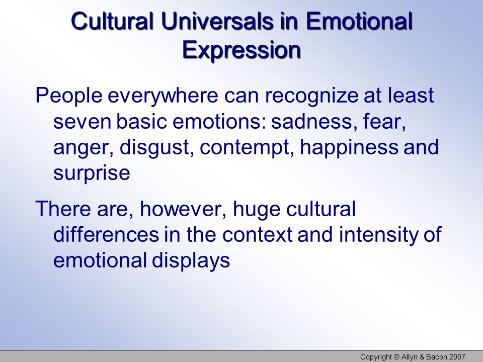 Copyright © Allyn & Bacon 2007 Cultural Universals in Emotional Expression People everywhere can recognize at least seven basic emotions: sadness, fea