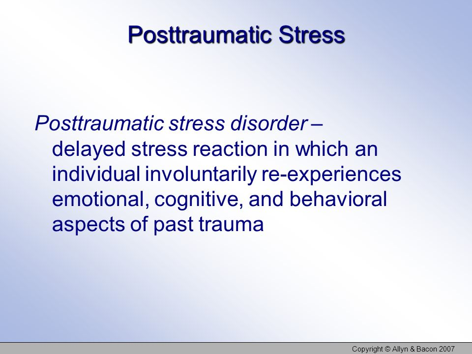 Copyright © Allyn & Bacon 2007 Posttraumatic Stress Posttraumatic stress disorder – delayed stress reaction in which an individual involuntarily re-ex