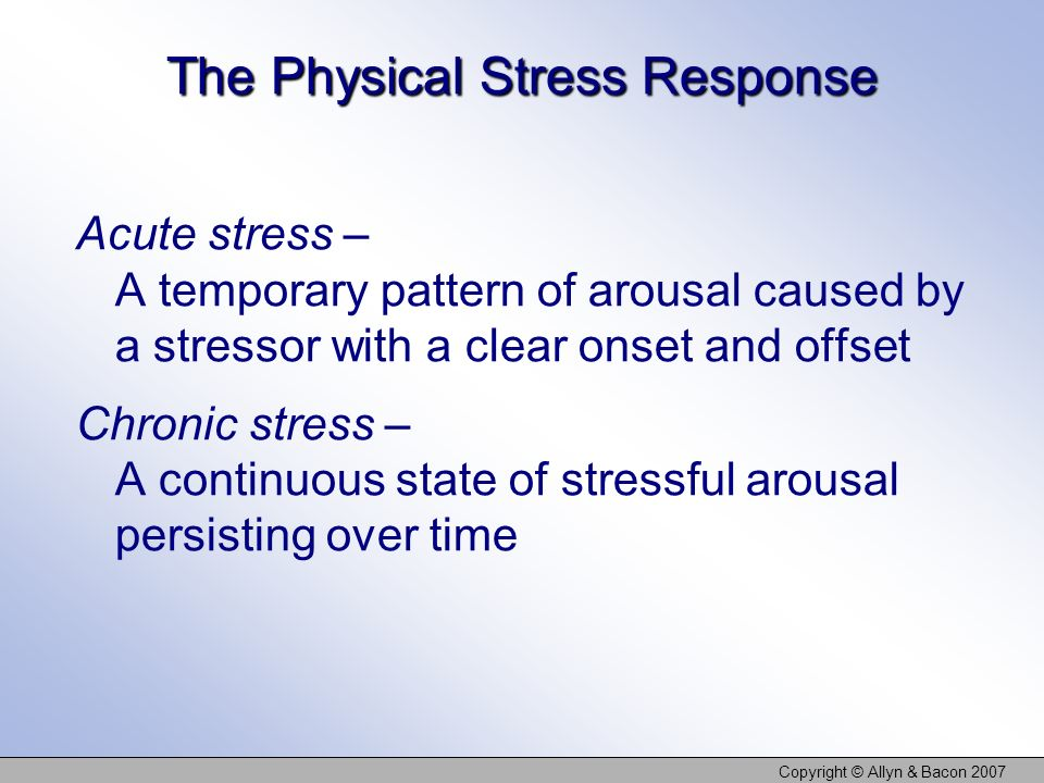 Copyright © Allyn & Bacon 2007 The Physical Stress Response Acute stress – A temporary pattern of arousal caused by a stressor with a clear onset and