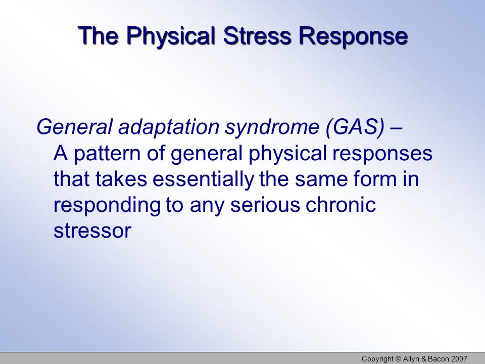 Copyright © Allyn & Bacon 2007 The Physical Stress Response General adaptation syndrome (GAS) – A pattern of general physical responses that takes ess