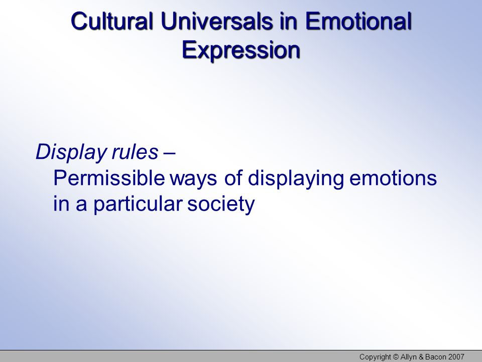 Copyright © Allyn & Bacon 2007 Cultural Universals in Emotional Expression Display rules – Permissible ways of displaying emotions in a particular soc