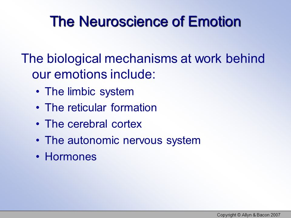 Copyright © Allyn & Bacon 2007 The Neuroscience of Emotion The biological mechanisms at work behind our emotions include: The limbic system The reticu
