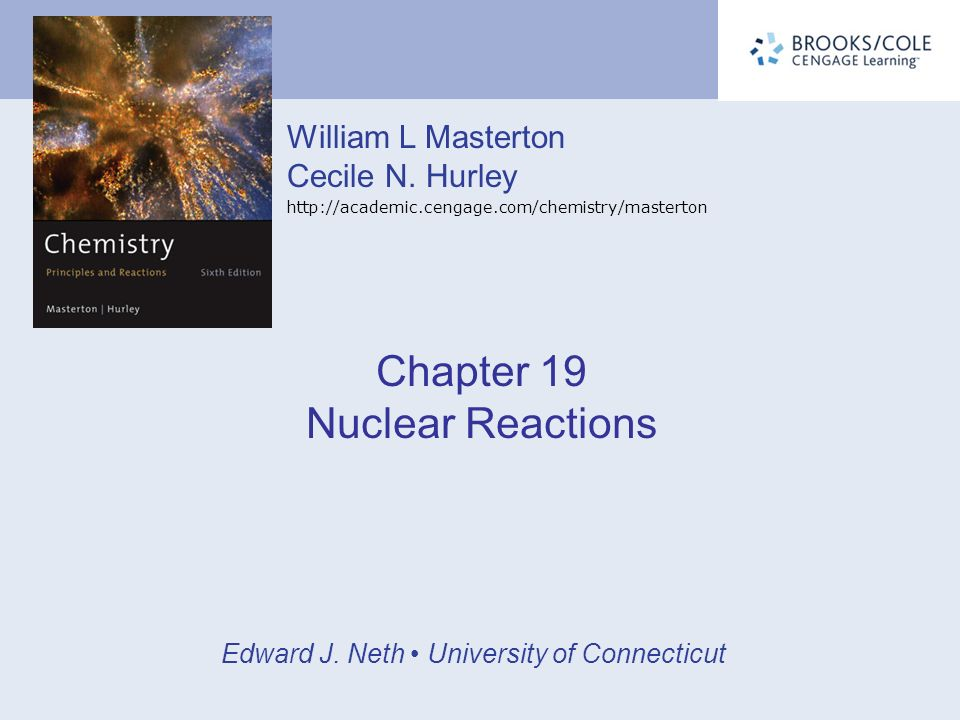 William L Masterton Cecile N. Hurley http://academic.cengage.com/chemistry/masterton Edward J. Neth University of Connecticut Chapter 19 Nuclear React