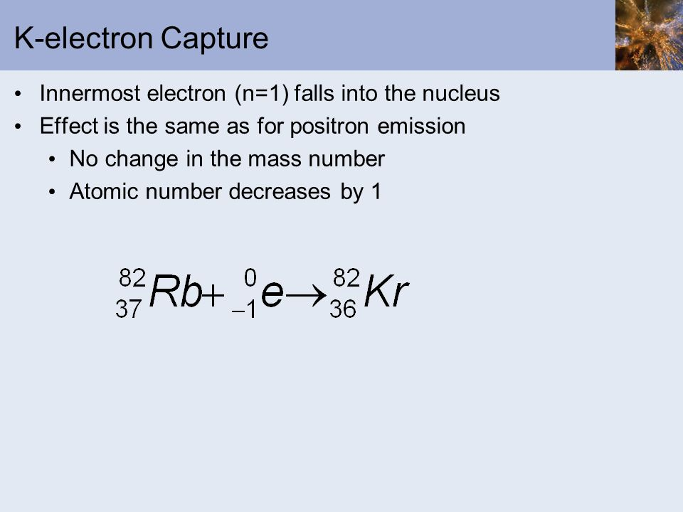 K-electron Capture Innermost electron (n=1) falls into the nucleus Effect is the same as for positron emission No change in the mass number Atomic num