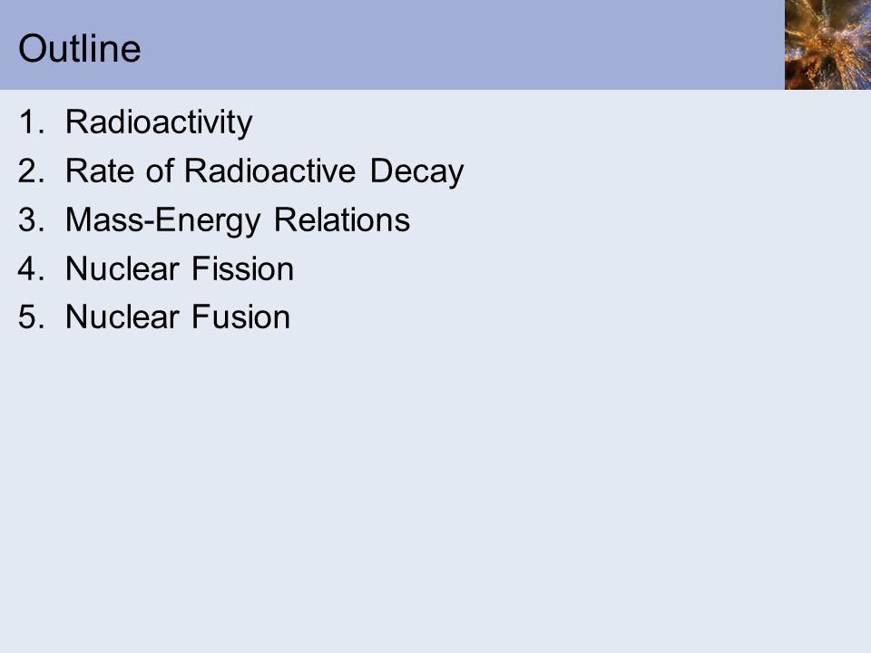 Outline 1. Radioactivity 2. Rate of Radioactive Decay 3. Mass-Energy Relations 4. Nuclear Fission 5. Nuclear Fusion