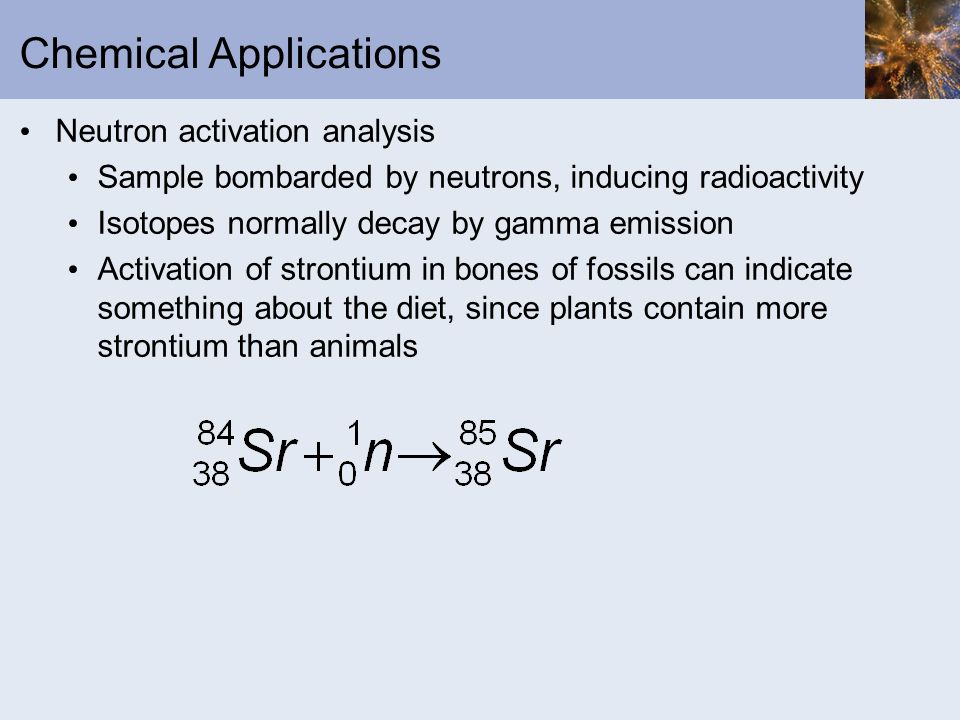 Chemical Applications Neutron activation analysis Sample bombarded by neutrons, inducing radioactivity Isotopes normally decay by gamma emission Activ