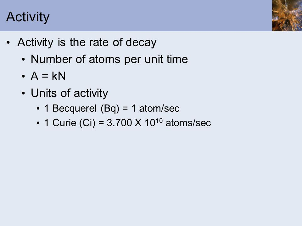 Activity Activity is the rate of decay Number of atoms per unit time A = kN Units of activity 1 Becquerel (Bq) = 1 atom/sec 1 Curie (Ci) = 3.700 X 10