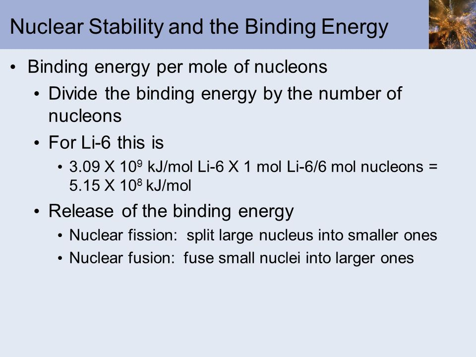 Nuclear Stability and the Binding Energy Binding energy per mole of nucleons Divide the binding energy by the number of nucleons For Li-6 this is 3.09
