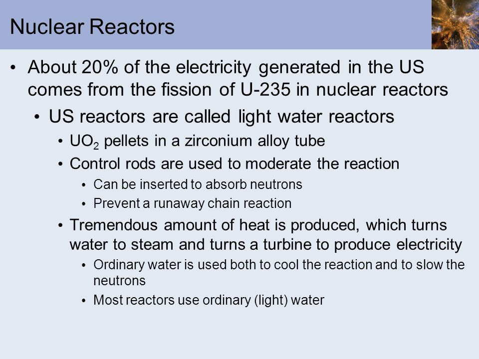 Nuclear Reactors About 20% of the electricity generated in the US comes from the fission of U-235 in nuclear reactors US reactors are called light wat